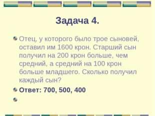 Задача 4. Отец, у которого было трое сыновей, оставил им 1600 крон. Старший с