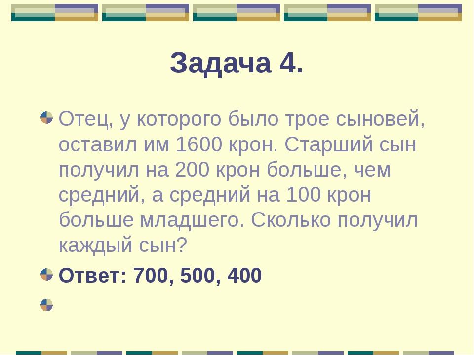 Задача 4. Отец, у которого было трое сыновей, оставил им 1600 крон. Старший с...