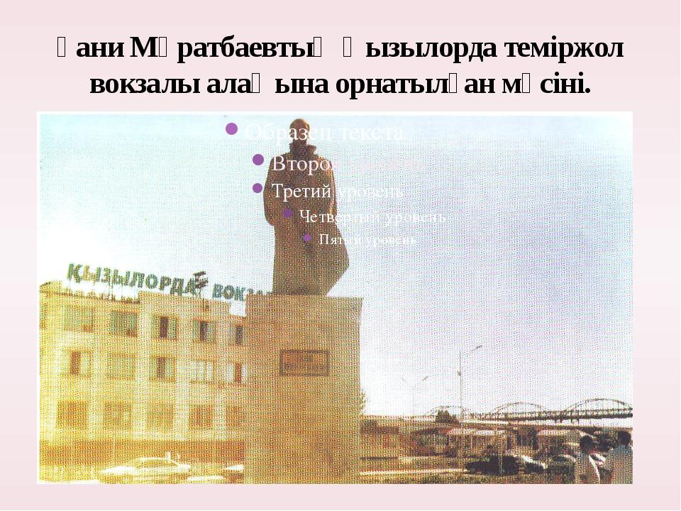 Ғани Мұратбаевтың Қызылорда теміржол вокзалы алаңына орнатылған мүсіні.