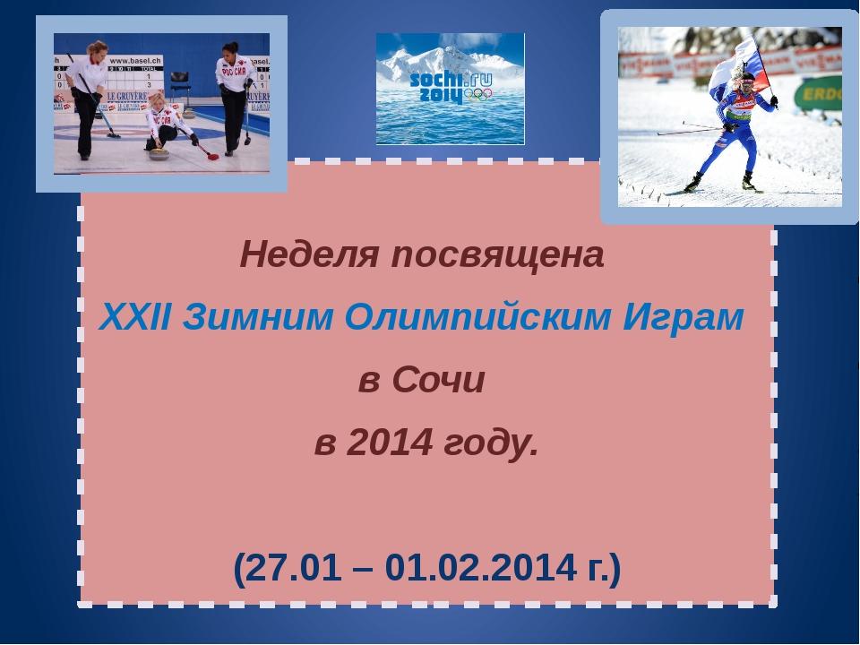 Неделя посвящена XXII Зимним Олимпийским Играм в Сочи в 2014 году. (27.01 –...