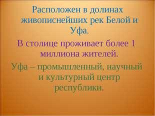 Расположен в долинах живописнейших рек Белой и Уфа. В столице проживает боле