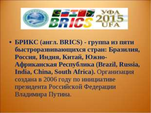 БРИКС (англ. BRICS) - группа из пяти быстроразвивающихся стран: Бразилия, Рос