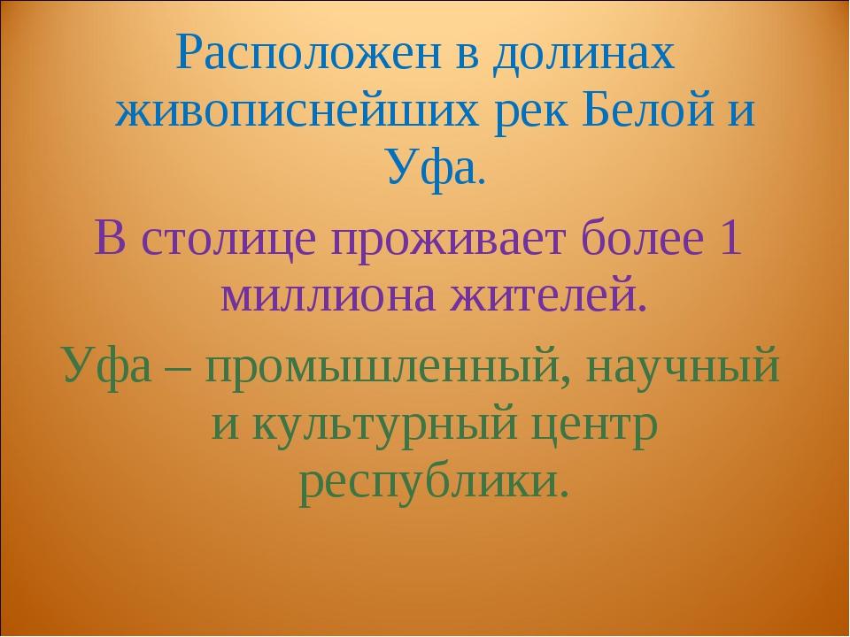 Расположен в долинах живописнейших рек Белой и Уфа. В столице проживает боле...