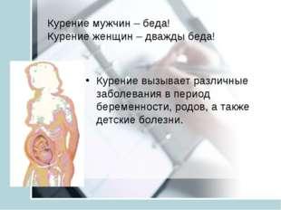Курение мужчин – беда! Курение женщин – дважды беда! Курение вызывает различн