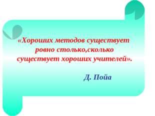 «Хороших методов существует ровно столько,сколько существует хороших учителей