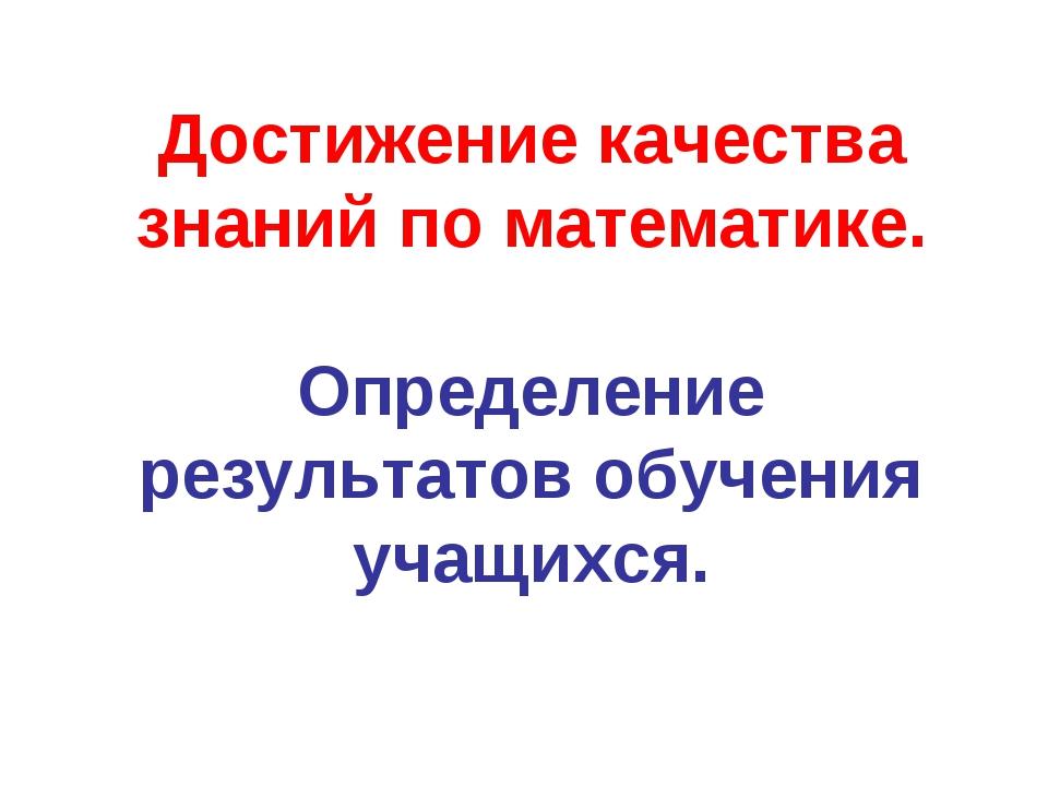Достижение качества знаний по математике. Определение результатов обучения уч...