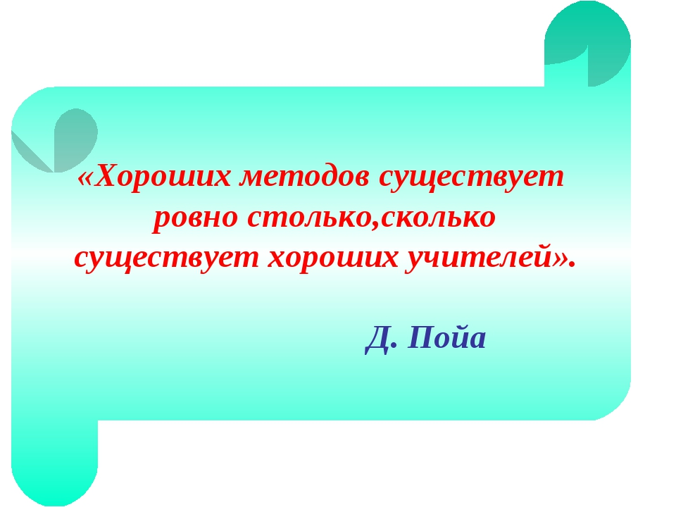 «Хороших методов существует ровно столько,сколько существует хороших учителей...