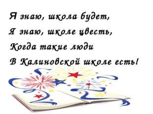 Я знаю, школа будет, Я знаю, школе цвесть, Когда такие люди В Калиновской шко