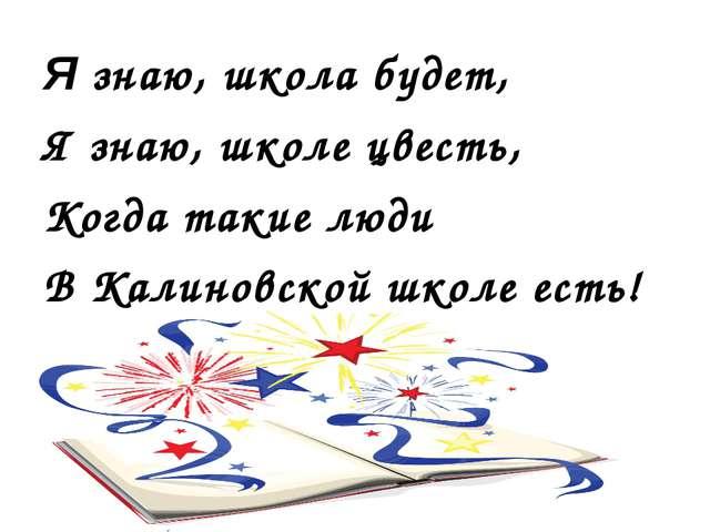 Я знаю, школа будет, Я знаю, школе цвесть, Когда такие люди В Калиновской шко...
