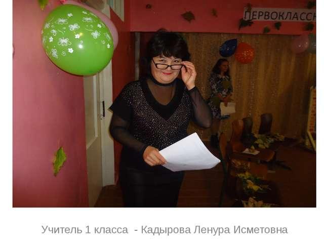 Учитель 1 класса - Кадырова Ленура Исметовна