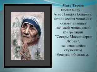 Мать Тереза (имя в миру — Агнес Гонджа Бояджиу) католическая монахиня, основа