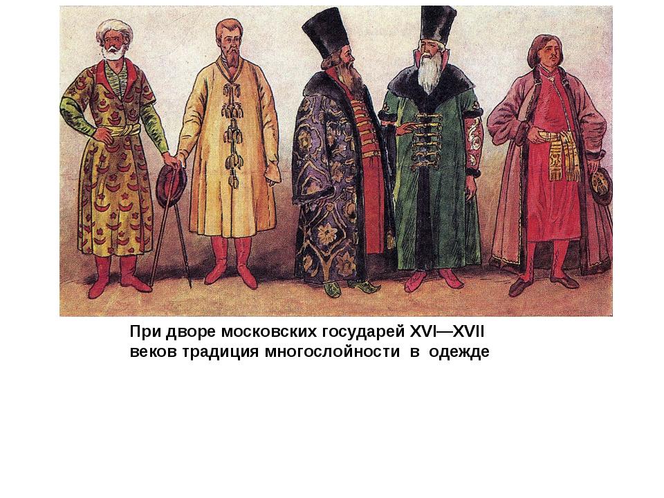 При дворе московских государей XVI—XVII веков традиция многослойности в одежде