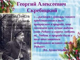 Георгий Алексеевич Скребицкий «…расширял границы нашего представления о том