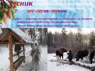 лесник лес-лесок-лесник Лесни́к— работник государственной лесной охраны. За