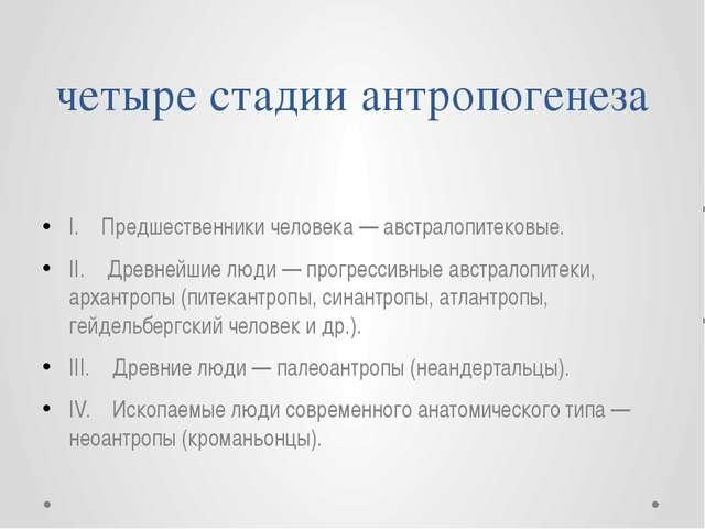 четыре стадии антропогенеза I. Предшественники человека — австралопитековые....