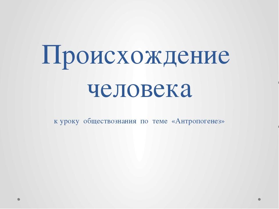 Происхождение человека к уроку обществознания по теме «Антропогенез»
