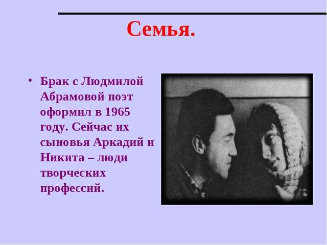 Семья. Брак с Людмилой Абрамовой поэт оформил в 1965 году. Сейчас их сыновья...