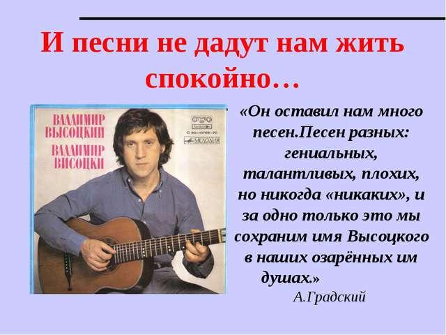 И песни не дадут нам жить спокойно… «Он оставил нам много песен.Песен разных:...