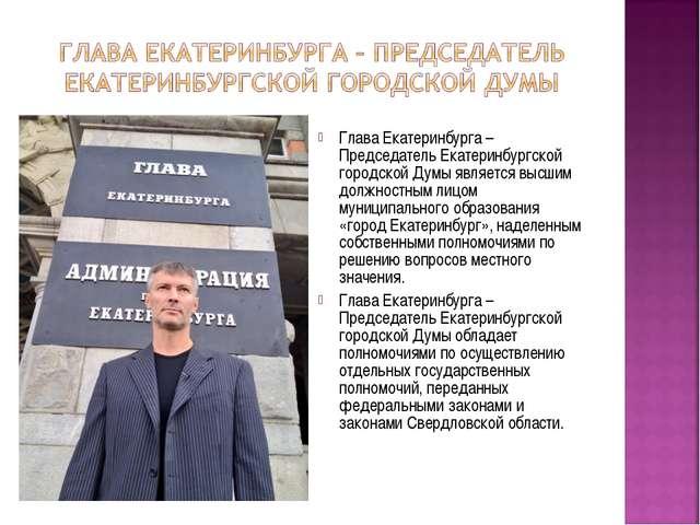 Глава Екатеринбурга – Председатель Екатеринбургской городской Думы является в...