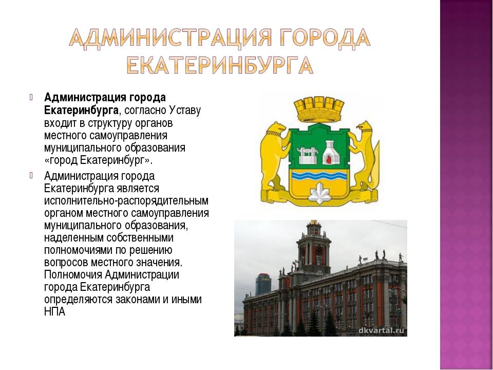 Администрация города Екатеринбурга, согласно Уставу входит в структуру органо...