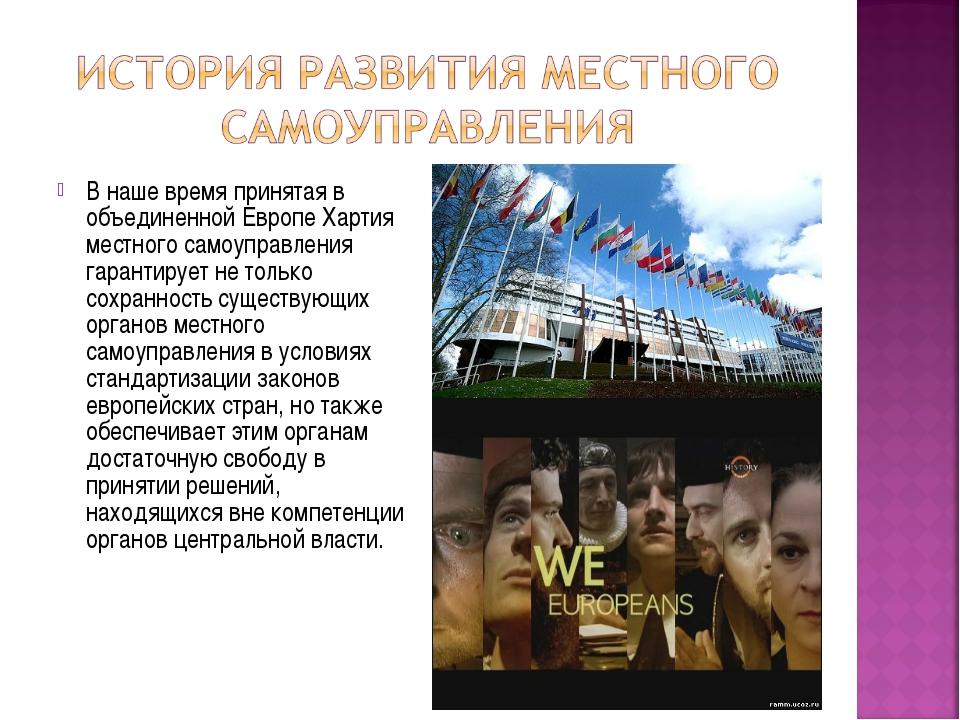В наше время принятая в объединенной Европе Хартия местного самоуправления га...