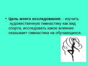 Цель моего исследования: - изучить художественную гимнастику как вид спорта,