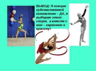 ВЫВОД: Я говорю художественной гимнастике – ДА, я выбираю этот спорт, а вмест