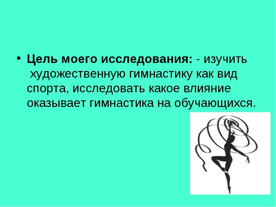 Цель моего исследования: - изучить художественную гимнастику как вид спорта,...