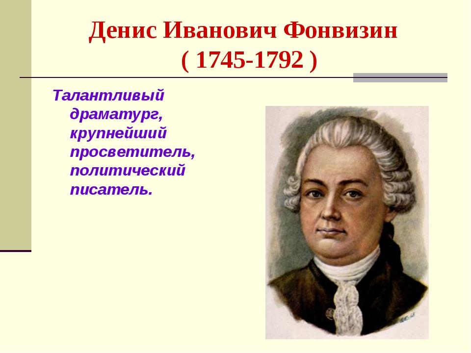 Денис Иванович Фонвизин ( 1745-1792 ) Талантливый драматург, крупнейший просв...
