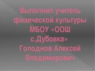 Выполнил учитель физической культуры МБОУ «ООШ с.Дубовка» Голоднов Алексей Вл