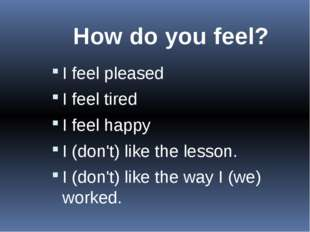 How do you feel? I feel pleased I feel tired I feel happy I (don't) like t