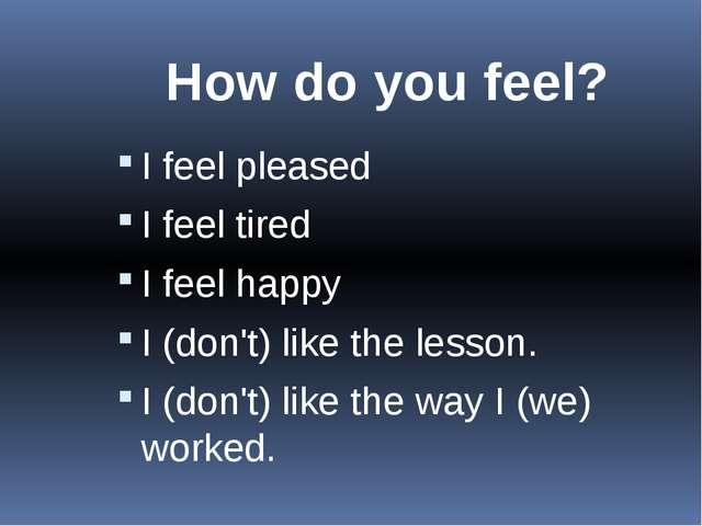 How do you feel? I feel pleased I feel tired I feel happy I (don't) like t...