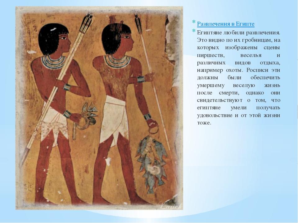 Развлечения в Египте Египтяне любили развлечения. Это видно по их гробницам,...