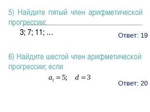 Ответ: 19 5) Найдите пятый член арифметической прогрессии: 3; 7; 11; … 6) Най