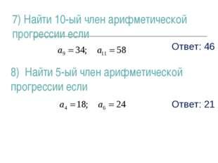 Ответ: 46 Ответ: 21 8) Найти 5-ый член арифметической прогрессии если 7) Найт