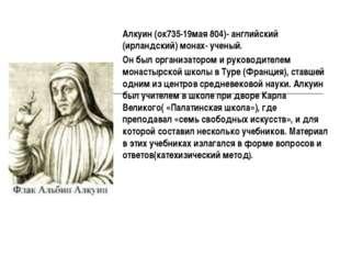 Алкуин (ок735-19мая 804)- английский (ирландский) монах- ученый. Он был орган