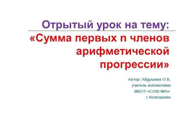 Автор: Айдушева О.В. учитель математики МБОУ «СОШ №5» г.Колпашево