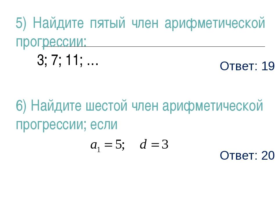 Ответ: 19 5) Найдите пятый член арифметической прогрессии: 3; 7; 11; … 6) Най...