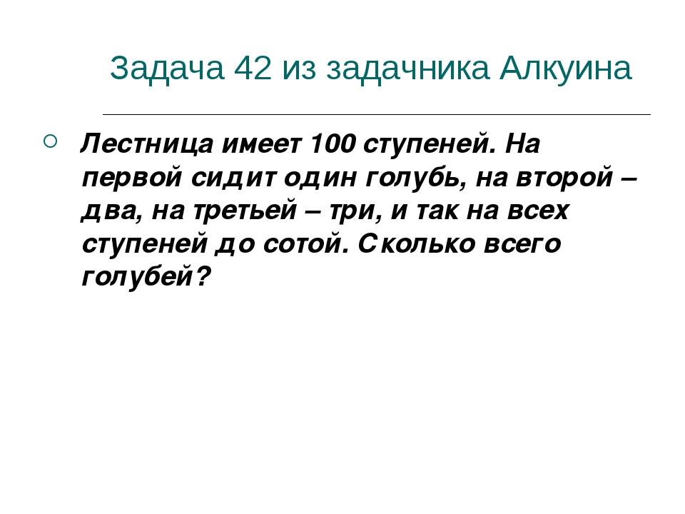 Задача 42 из задачника Алкуина Лестница имеет 100 ступеней. На первой сидит о...