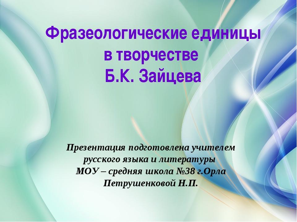 Фразеологические единицы в творчестве Б.К. Зайцева Презентация подготовлена у...