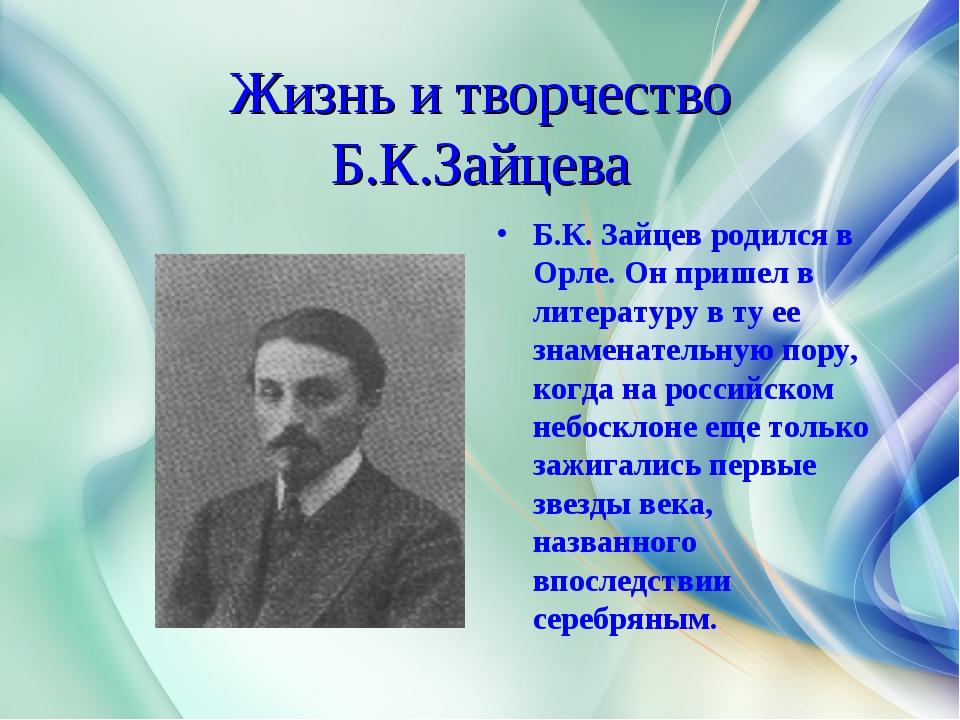Жизнь и творчество Б.К.Зайцева Б.К. Зайцев родился в Орле. Он пришел в литера...