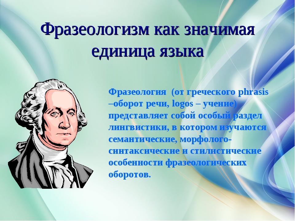Фразеологизм как значимая единица языка Фразеология (от греческого phrasis –о...