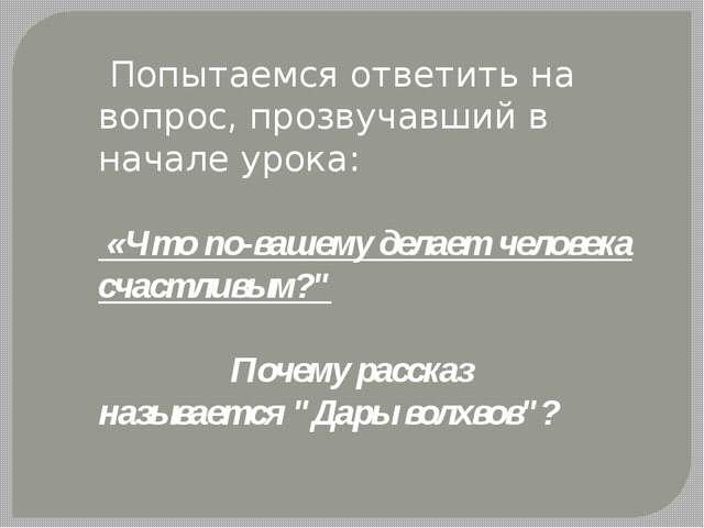 Попытаемся ответить на вопрос, прозвучавший в начале урока: «Что по-вашему д...