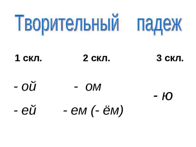 1 скл. 2 скл. 3 скл. - ой - ей - ом - ем (- ём) - ю