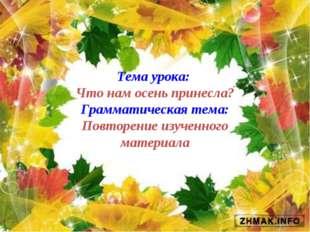 Тема урока: Что нам осень принесла? Грамматическая тема: Повторение изученног