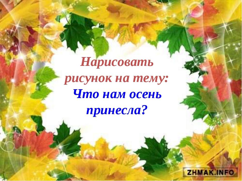 Нарисовать рисунок на тему: Что нам осень принесла?