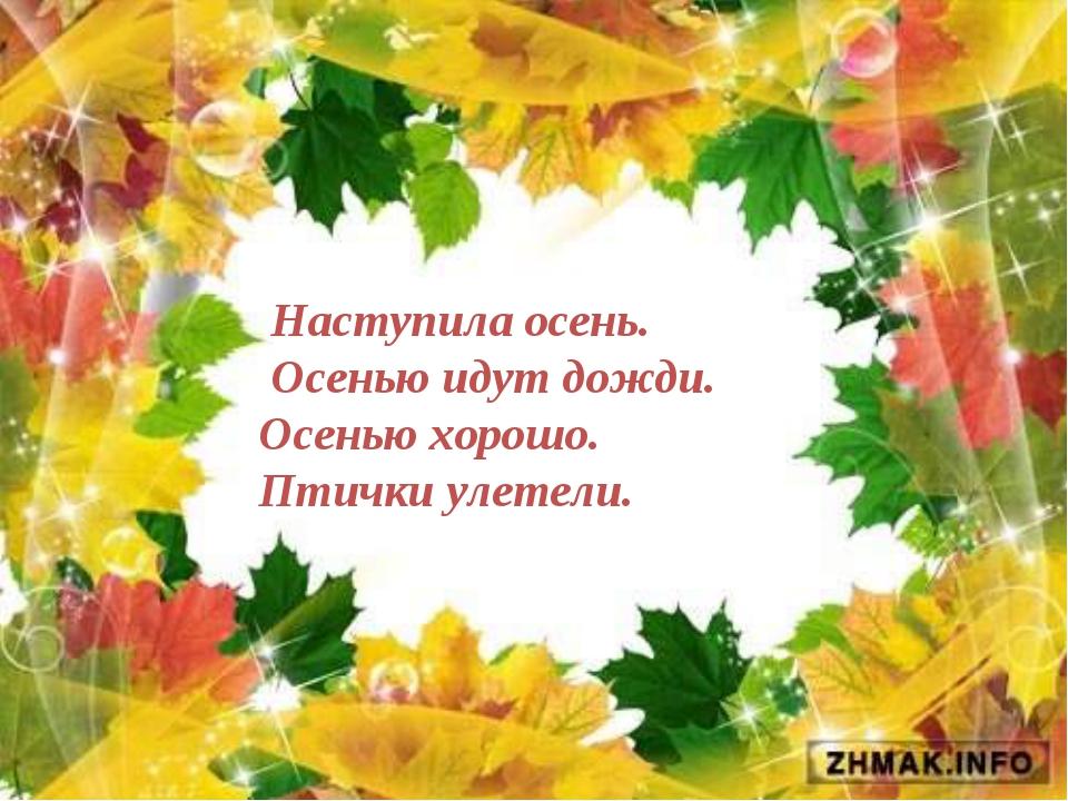 Наступила осень. Осенью идут дожди. Осенью хорошо. Птички улетели.