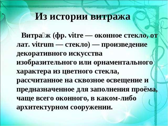 Из истории витража Витра́ж (фр. vitre — оконное стекло, от лат. vitrum — стек...