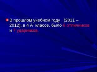 В прошлом учебном году , (2011 – 2012), в 4 А классе, было 6 отличников и 7 у