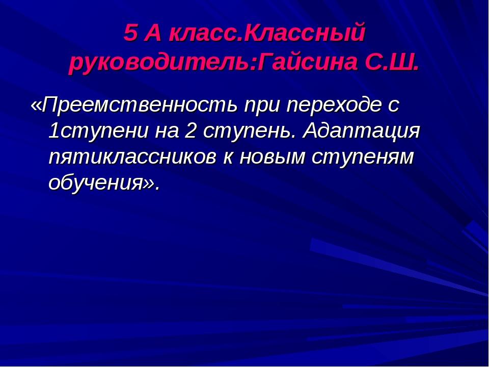 5 А класс.Классный руководитель:Гайсина С.Ш. «Преемственность при переходе с...